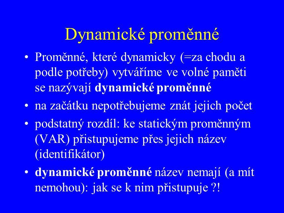 Dynamické proměnné Proměnné, které dynamicky (=za chodu a podle potřeby) vytváříme ve volné paměti se nazývají dynamické proměnné na začátku nepotřebujeme znát jejich počet podstatný rozdíl: ke statickým proměnným (VAR) přistupujeme přes jejich název (identifikátor) dynamické proměnné název nemají (a mít nemohou): jak se k nim přistupuje ?!