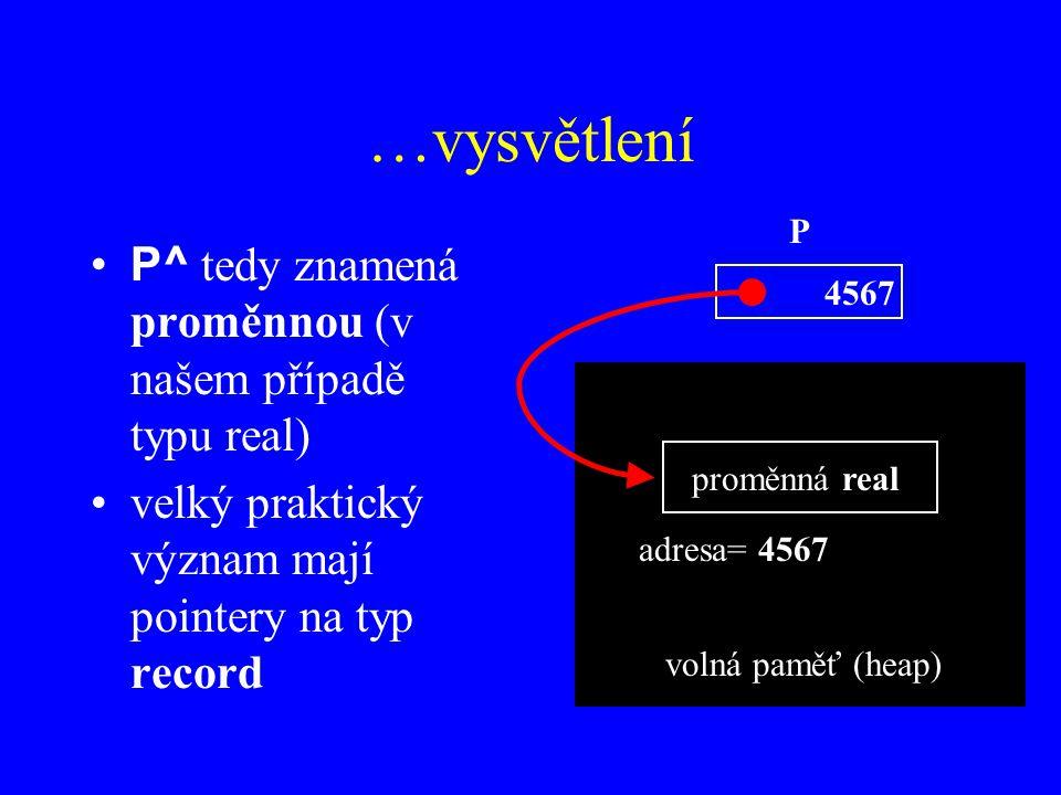 …vysvětlení P^ tedy znamená proměnnou (v našem případě typu real) velký praktický význam mají pointery na typ record P volná paměť (heap) proměnná real adresa= 4567 4567