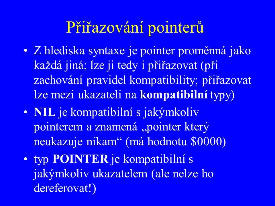 """Přiřazování pointerů Z hlediska syntaxe je pointer proměnná jako každá jiná; lze ji tedy i přiřazovat (při zachování pravidel kompatibility; přiřazovat lze mezi ukazateli na kompatibilní typy) NIL je kompatibilní s jakýmkoliv pointerem a znamená """"pointer který neukazuje nikam (má hodnotu $0000) typ POINTER je kompatibilní s jakýmkoliv ukazatelem (ale nelze ho dereferovat!)"""