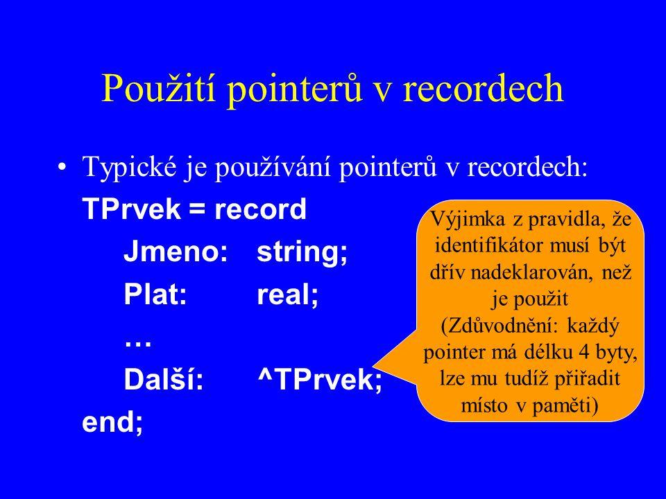 Použití pointerů v recordech Typické je používání pointerů v recordech: TPrvek = record Jmeno:string; Plat:real; … Další:^TPrvek; end; Výjimka z pravidla, že identifikátor musí být dřív nadeklarován, než je použit (Zdůvodnění: každý pointer má délku 4 byty, lze mu tudíž přiřadit místo v paměti)