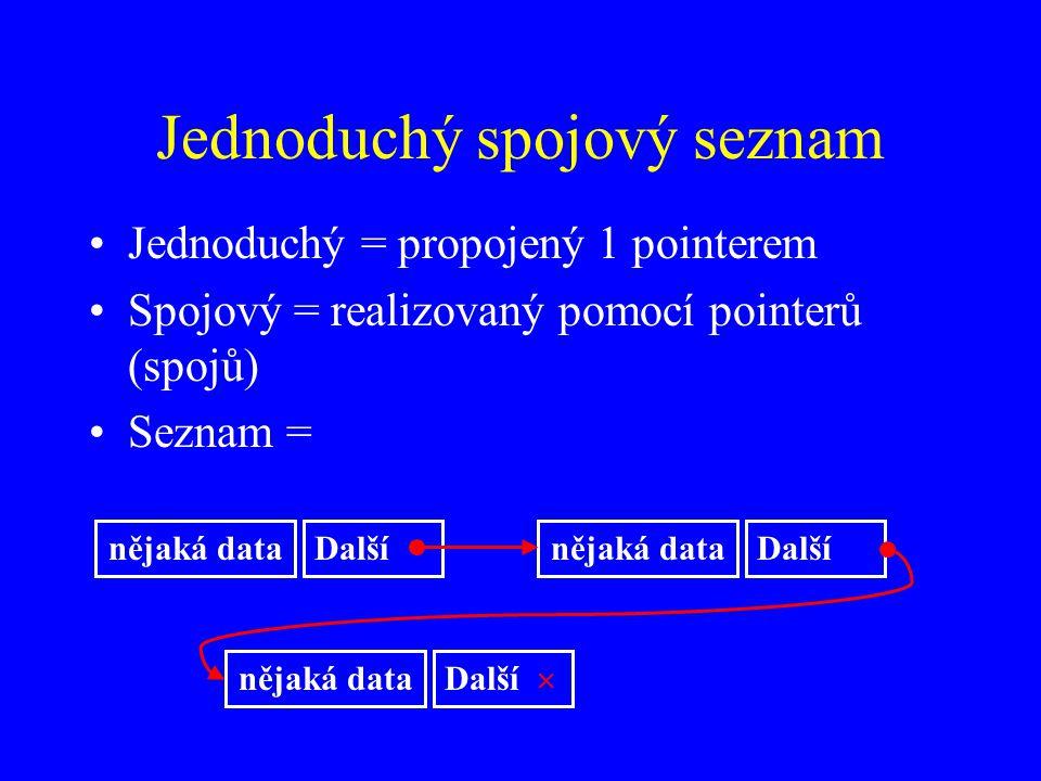 Jednoduchý spojový seznam Jednoduchý = propojený 1 pointerem Spojový = realizovaný pomocí pointerů (spojů) Seznam = nějaká dataDalšínějaká dataDalší nějaká data Další 