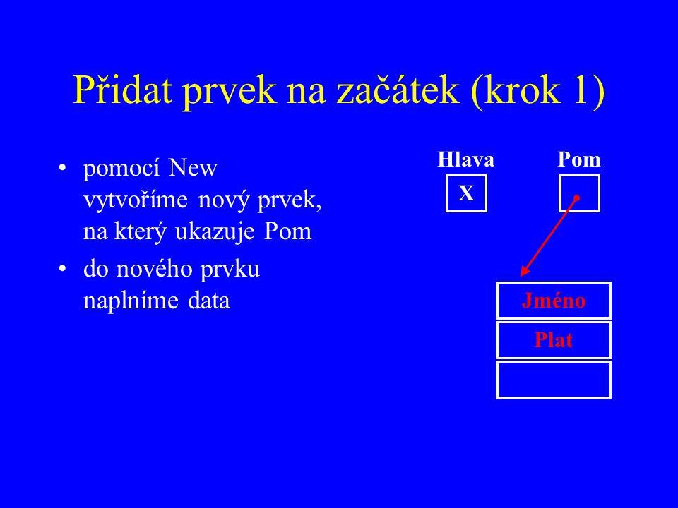 Přidat prvek na začátek (krok 1) pomocí New vytvoříme nový prvek, na který ukazuje Pom do nového prvku naplníme data Jméno Plat Hlava X Pom