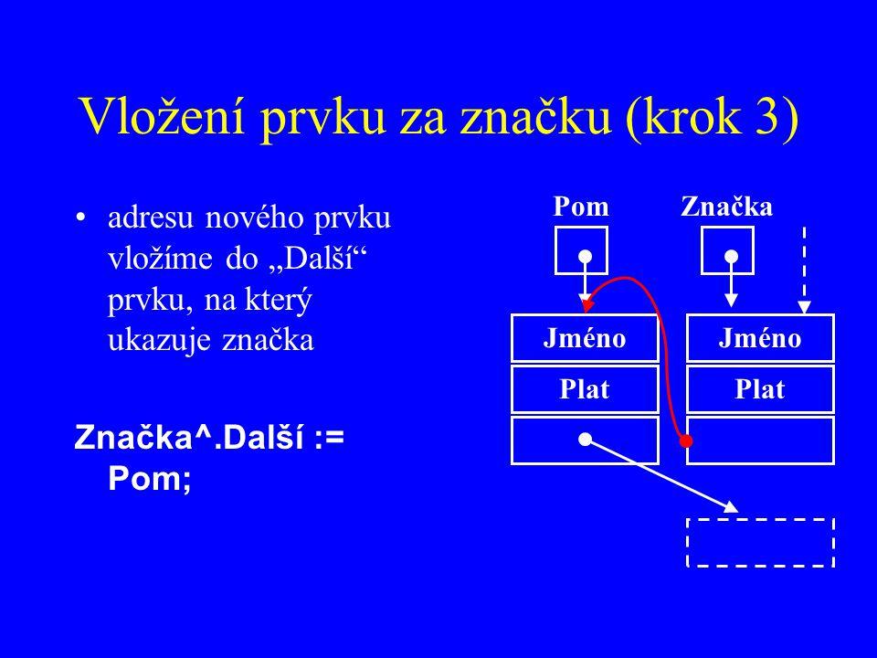 """Vložení prvku za značku (krok 3) adresu nového prvku vložíme do """"Další prvku, na který ukazuje značka Značka^.Další := Pom; Jméno Plat ZnačkaPom Jméno Plat"""