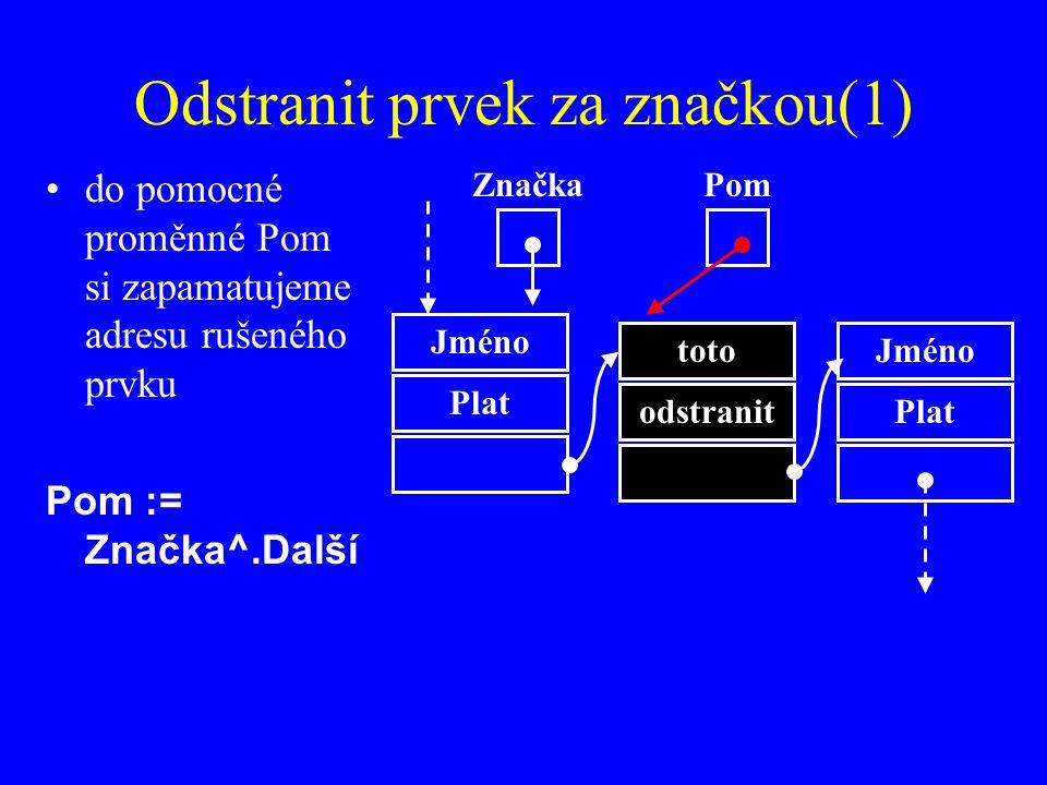 Odstranit prvek za značkou(1) do pomocné proměnné Pom si zapamatujeme adresu rušeného prvku Pom := Značka^.Další Jméno Plat Značka toto odstranit Jméno Plat Pom
