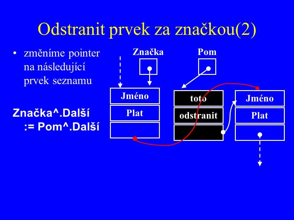 Odstranit prvek za značkou(2) změníme pointer na následující prvek seznamu Značka^.Další := Pom^.Další Jméno Plat Značka toto odstranit Jméno Plat Pom