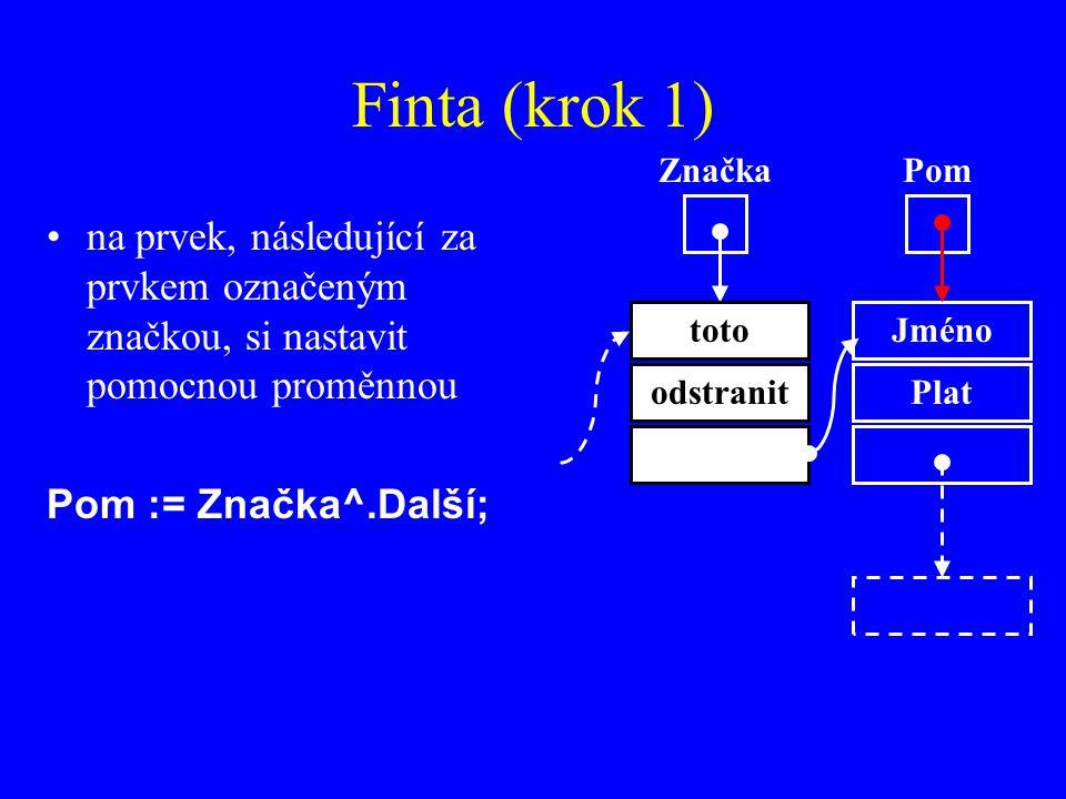 Finta (krok 1) na prvek, následující za prvkem označeným značkou, si nastavit pomocnou proměnnou Pom := Značka^.Další; Značka Jméno Plat Pom toto odstranit