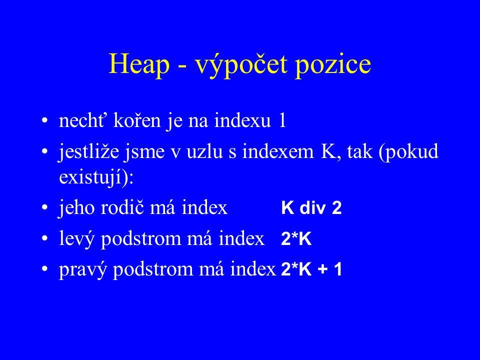 Heap - výpočet pozice nechť kořen je na indexu 1 jestliže jsme v uzlu s indexem K, tak (pokud existují): jeho rodič má index K div 2 levý podstrom má index 2*K pravý podstrom má index 2*K + 1