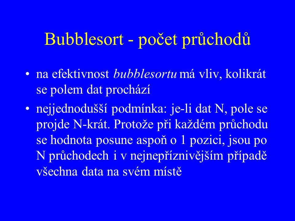 Bubblesort - počet průchodů na efektivnost bubblesortu má vliv, kolikrát se polem dat prochází nejjednodušší podmínka: je-li dat N, pole se projde N-krát.