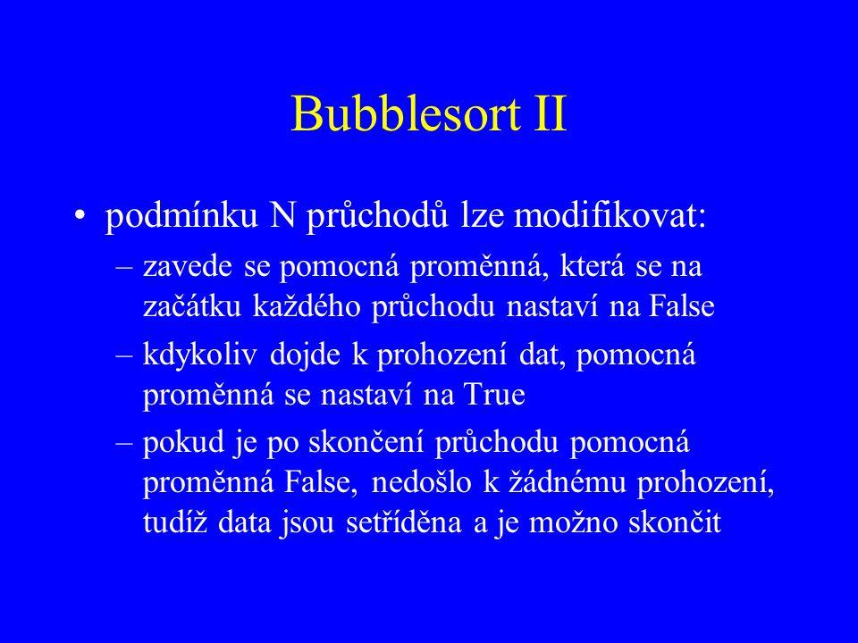 Bubblesort II podmínku N průchodů lze modifikovat: –zavede se pomocná proměnná, která se na začátku každého průchodu nastaví na False –kdykoliv dojde k prohození dat, pomocná proměnná se nastaví na True –pokud je po skončení průchodu pomocná proměnná False, nedošlo k žádnému prohození, tudíž data jsou setříděna a je možno skončit
