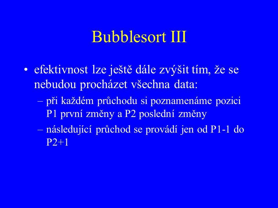 Bubblesort III efektivnost lze ještě dále zvýšit tím, že se nebudou procházet všechna data: –při každém průchodu si poznamenáme pozici P1 první změny a P2 poslední změny –následující průchod se provádí jen od P1-1 do P2+1