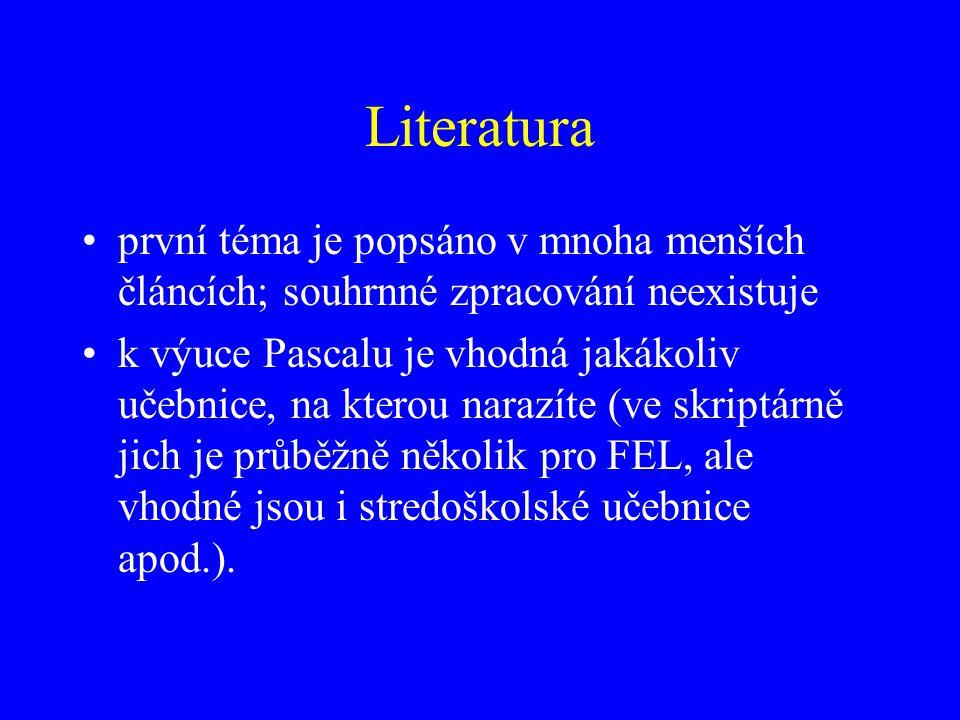Literatura první téma je popsáno v mnoha menších článcích; souhrnné zpracování neexistuje k výuce Pascalu je vhodná jakákoliv učebnice, na kterou narazíte (ve skriptárně jich je průběžně několik pro FEL, ale vhodné jsou i stredoškolské učebnice apod.).