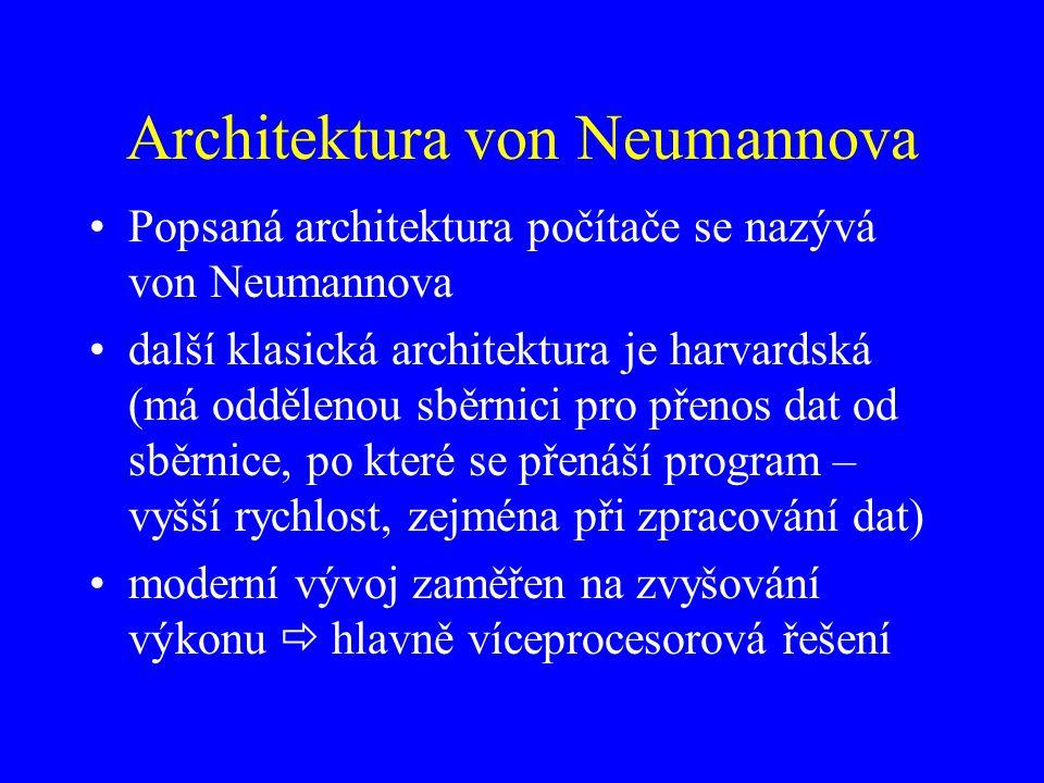 Architektura von Neumannova Popsaná architektura počítače se nazývá von Neumannova další klasická architektura je harvardská (má oddělenou sběrnici pro přenos dat od sběrnice, po které se přenáší program – vyšší rychlost, zejména při zpracování dat) moderní vývoj zaměřen na zvyšování výkonu  hlavně víceprocesorová řešení