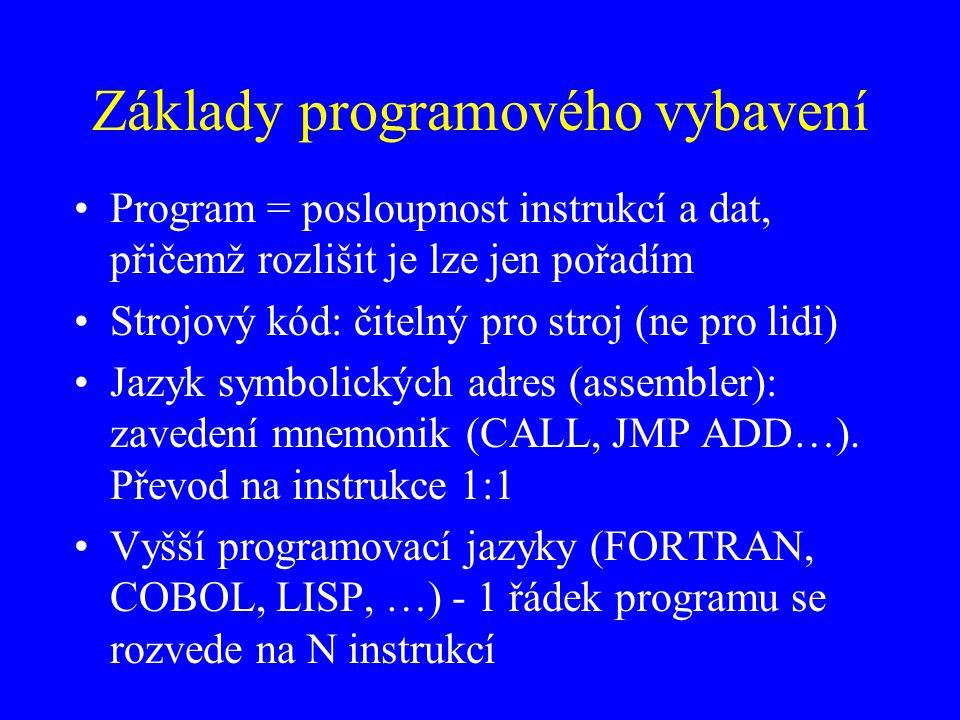 Základy programového vybavení Program = posloupnost instrukcí a dat, přičemž rozlišit je lze jen pořadím Strojový kód: čitelný pro stroj (ne pro lidi) Jazyk symbolických adres (assembler): zavedení mnemonik (CALL, JMP ADD…).