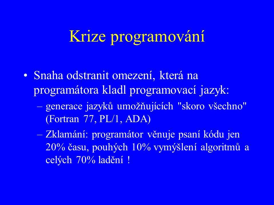 Krize programování Snaha odstranit omezení, která na programátora kladl programovací jazyk: –generace jazyků umožňujících skoro všechno (Fortran 77, PL/1, ADA) –Zklamání: programátor věnuje psaní kódu jen 20% času, pouhých 10% vymýšlení algoritmů a celých 70% ladění !