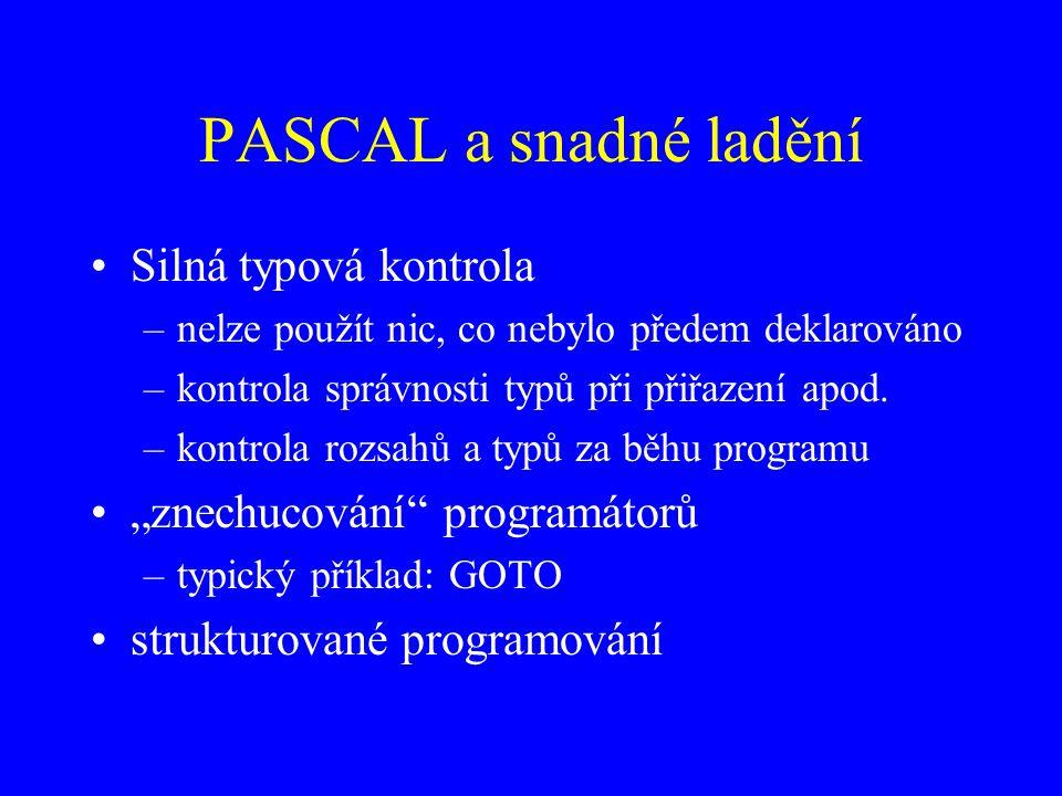 PASCAL a snadné ladění Silná typová kontrola –nelze použít nic, co nebylo předem deklarováno –kontrola správnosti typů při přiřazení apod.