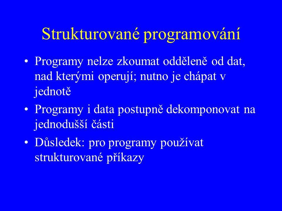 Strukturované programování Programy nelze zkoumat odděleně od dat, nad kterými operují; nutno je chápat v jednotě Programy i data postupně dekomponovat na jednodušší části Důsledek: pro programy používat strukturované příkazy