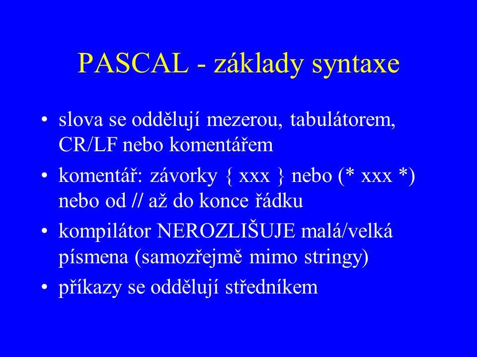 PASCAL - základy syntaxe slova se oddělují mezerou, tabulátorem, CR/LF nebo komentářem komentář: závorky { xxx } nebo (* xxx *) nebo od // až do konce řádku kompilátor NEROZLIŠUJE malá/velká písmena (samozřejmě mimo stringy) příkazy se oddělují středníkem