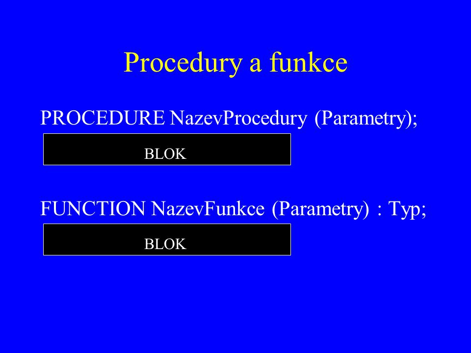 Procedury a funkce PROCEDURE NazevProcedury (Parametry); FUNCTION NazevFunkce (Parametry) : Typ; BLOK