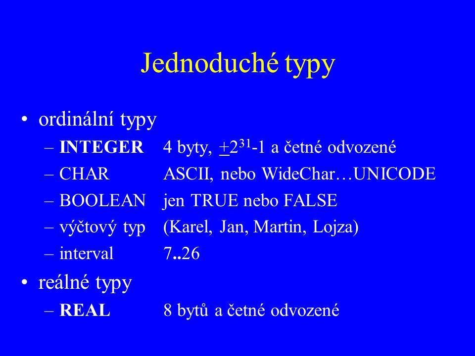 Jednoduché typy ordinální typy –INTEGER4 byty, +2 31 -1 a četné odvozené –CHARASCII, nebo WideChar…UNICODE –BOOLEANjen TRUE nebo FALSE –výčtový typ(Karel, Jan, Martin, Lojza) –interval7..26 reálné typy –REAL8 bytů a četné odvozené