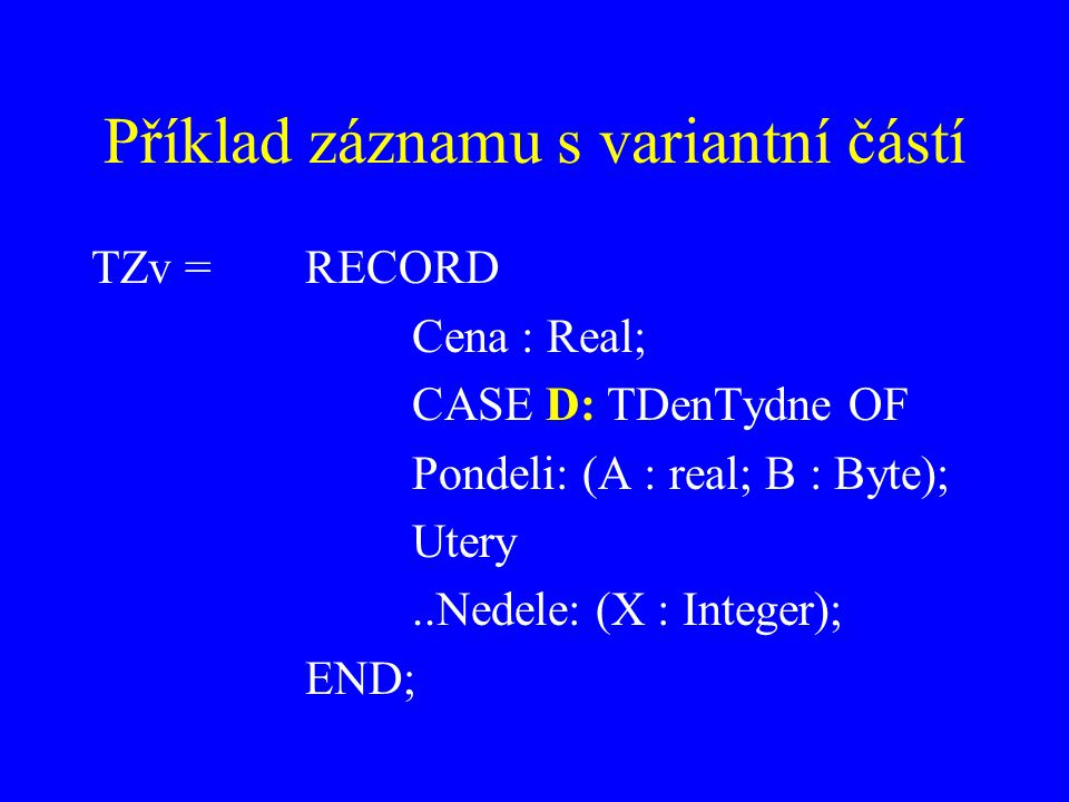 Příklad záznamu s variantní částí TZv = RECORD Cena : Real; CASE D: TDenTydne OF Pondeli: (A : real; B : Byte); Utery..Nedele: (X : Integer); END;
