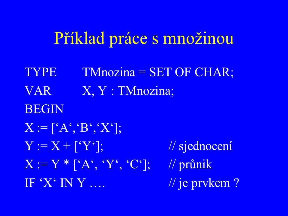 Příklad práce s množinou TYPETMnozina = SET OF CHAR; VARX, Y: TMnozina; BEGIN X := ['A','B','X']; Y := X + ['Y']; // sjednocení X := Y * ['A', 'Y', 'C']; // průnik IF 'X' IN Y ….// je prvkem ?