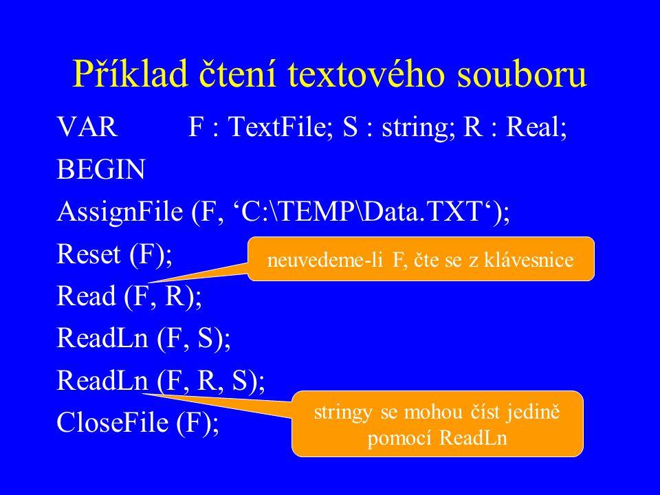 Příklad čtení textového souboru VARF : TextFile; S : string; R : Real; BEGIN AssignFile (F, 'C:\TEMP\Data.TXT'); Reset (F); Read (F, R); ReadLn (F, S); ReadLn (F, R, S); CloseFile (F); neuvedeme-li F, čte se z klávesnice stringy se mohou číst jedině pomocí ReadLn