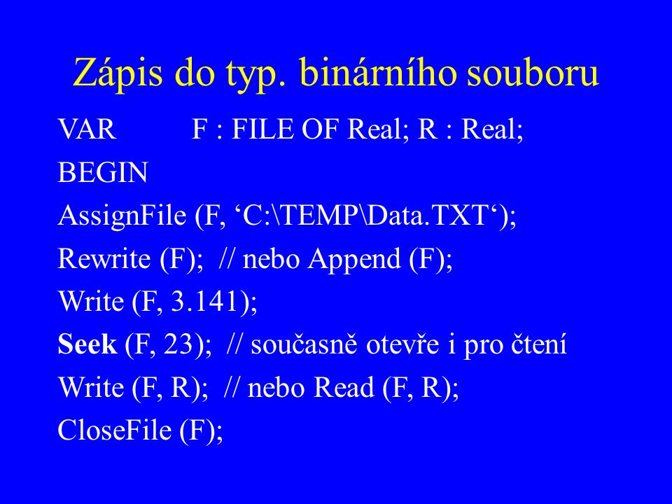 Zápis do typ. binárního souboru VARF : FILE OF Real; R : Real; BEGIN AssignFile (F, 'C:\TEMP\Data.TXT'); Rewrite (F); // nebo Append (F); Write (F, 3.