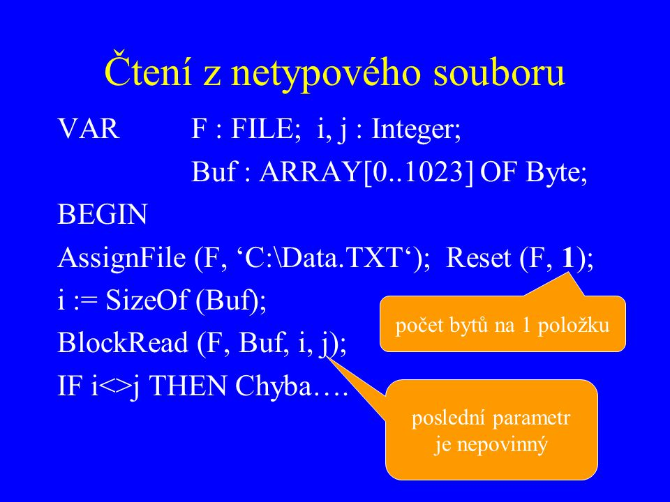 Čtení z netypového souboru VARF : FILE; i, j : Integer; Buf : ARRAY[0..1023] OF Byte; BEGIN AssignFile (F, 'C:\Data.TXT'); Reset (F, 1); i := SizeOf (
