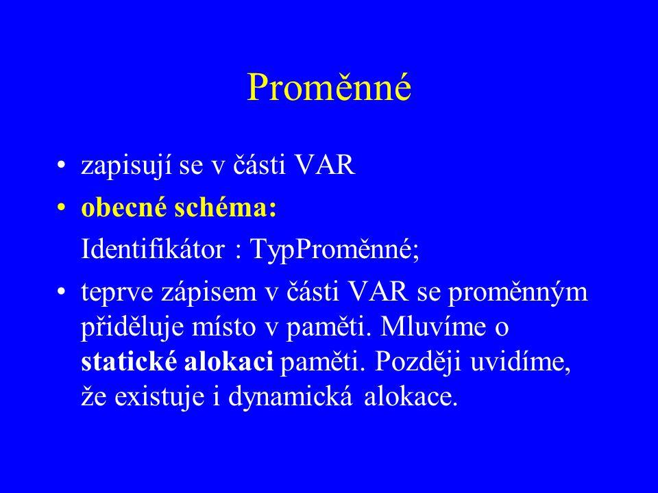 Proměnné zapisují se v části VAR obecné schéma: Identifikátor : TypProměnné; teprve zápisem v části VAR se proměnným přiděluje místo v paměti.