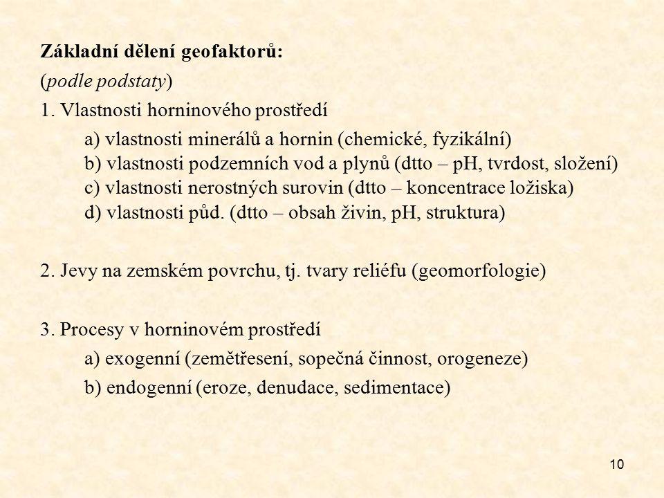 10 Základní dělení geofaktorů: (podle podstaty) 1. Vlastnosti horninového prostředí a) vlastnosti minerálů a hornin (chemické, fyzikální) b) vlastnost
