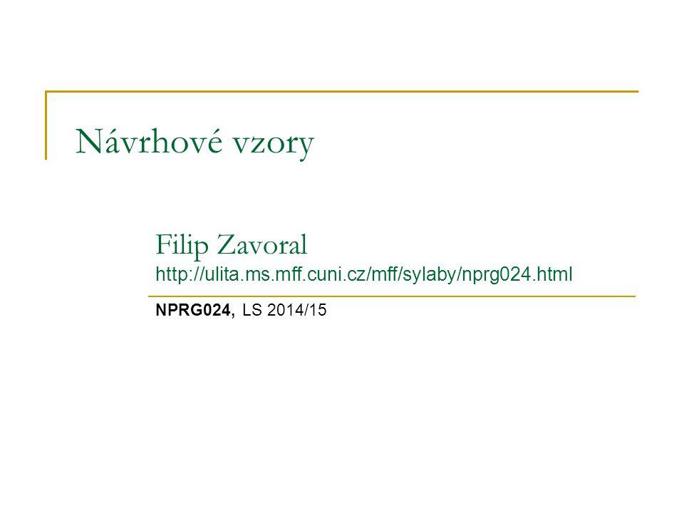 Návrhové vzory NPRG024, LS 2014/15 Filip Zavoral http://ulita.ms.mff.cuni.cz/mff/sylaby/nprg024.html