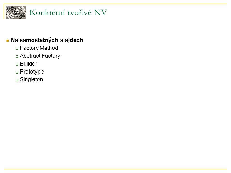 Konkrétní tvořivé NV Na samostatných slajdech  Factory Method  Abstract Factory  Builder  Prototype  Singleton