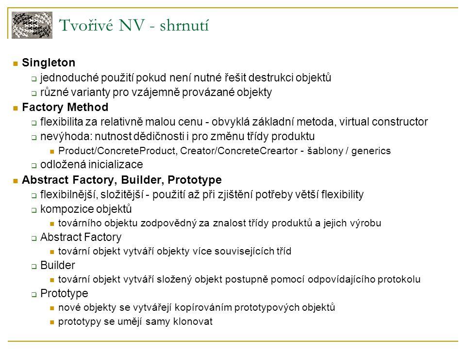 Tvořivé NV - shrnutí Singleton  jednoduché použití pokud není nutné řešit destrukci objektů  různé varianty pro vzájemně provázané objekty Factory M