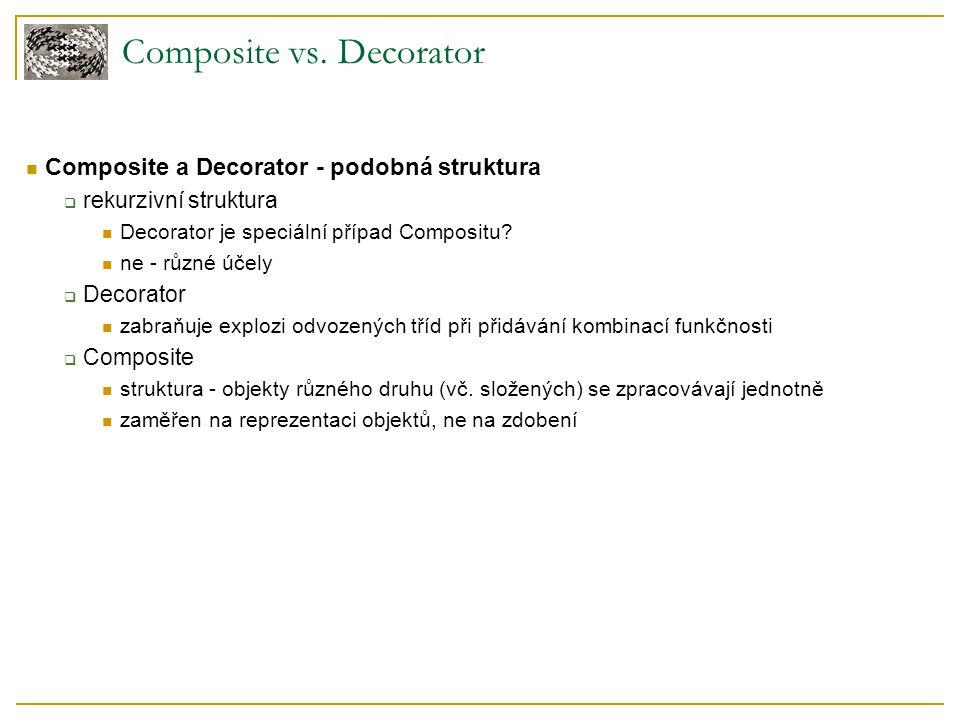 Composite vs. Decorator Composite a Decorator - podobná struktura  rekurzivní struktura Decorator je speciální případ Compositu? ne - různé účely  D