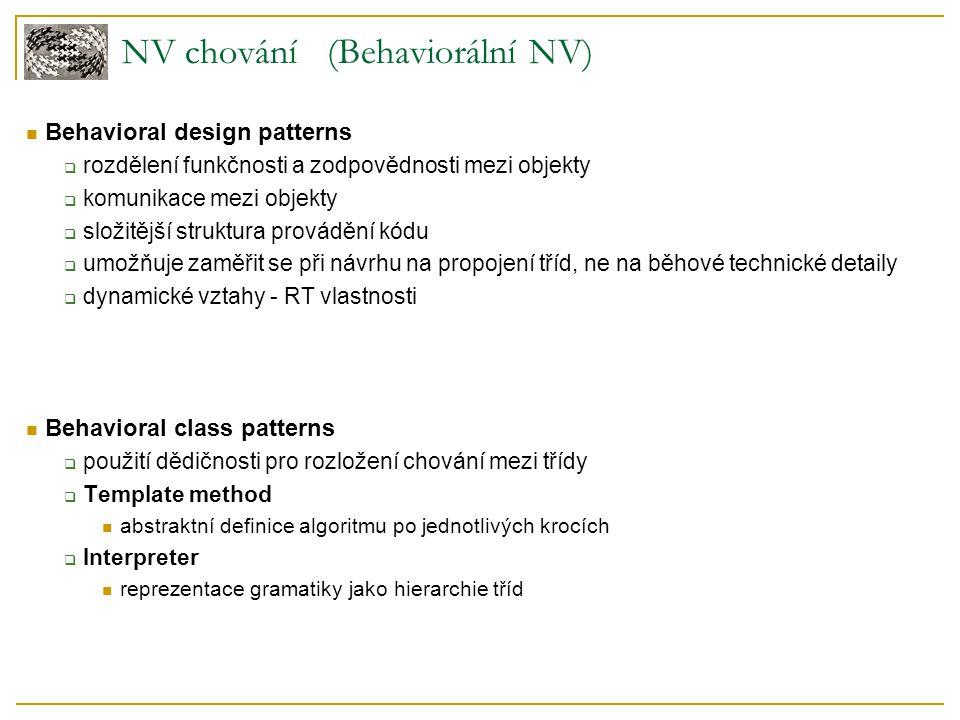 NV chování (Behaviorální NV) Behavioral design patterns  rozdělení funkčnosti a zodpovědnosti mezi objekty  komunikace mezi objekty  složitější str