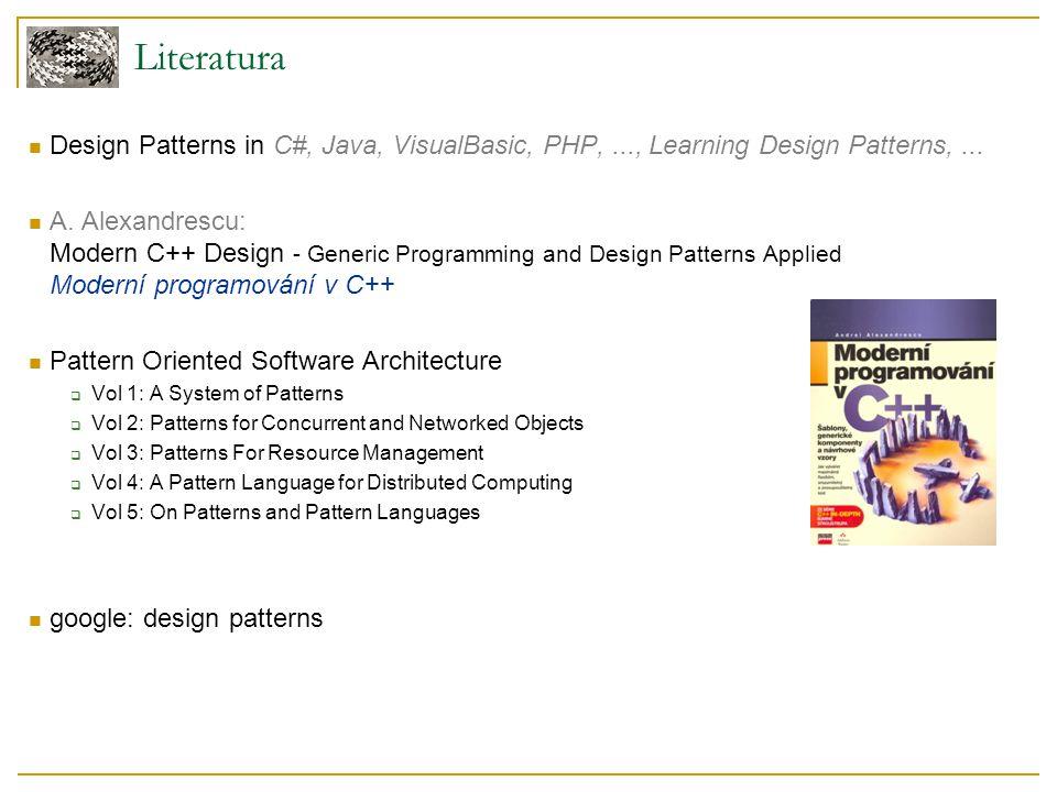 Literatura Design Patterns in C#, Java, VisualBasic, PHP,..., Learning Design Patterns,... A. Alexandrescu: Modern C++ Design - Generic Programming an