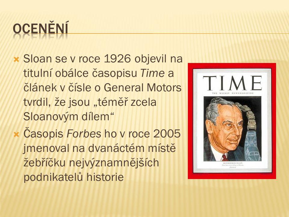""" Sloan se v roce 1926 objevil na titulní obálce časopisu Time a článek v čísle o General Motors tvrdil, že jsou """"téměř zcela Sloanovým dílem  Časopis Forbes ho v roce 2005 jmenoval na dvanáctém místě žebříčku nejvýznamnějších podnikatelů historie"""