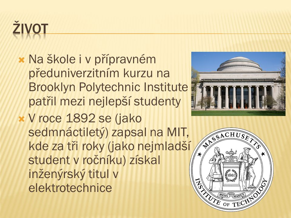  Na škole i v přípravném předuniverzitním kurzu na Brooklyn Polytechnic Institute patřil mezi nejlepší studenty  V roce 1892 se (jako sedmnáctiletý) zapsal na MIT, kde za tři roky (jako nejmladší student v ročníku) získal inženýrský titul v elektrotechnice
