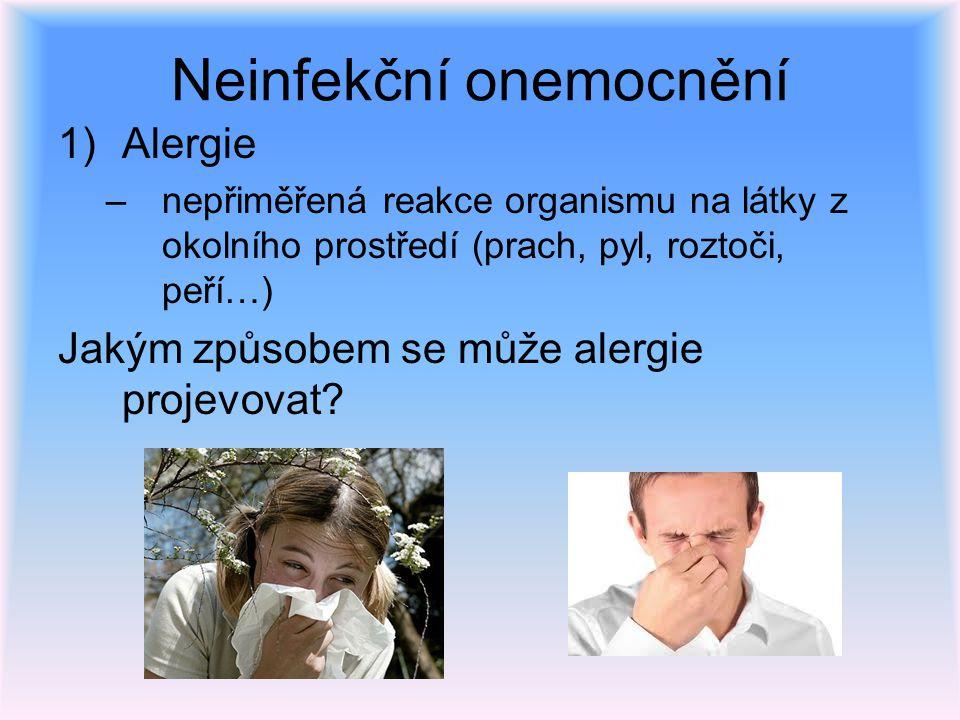 Neinfekční onemocnění 1)Alergie –nepřiměřená reakce organismu na látky z okolního prostředí (prach, pyl, roztoči, peří…) Jakým způsobem se může alergi
