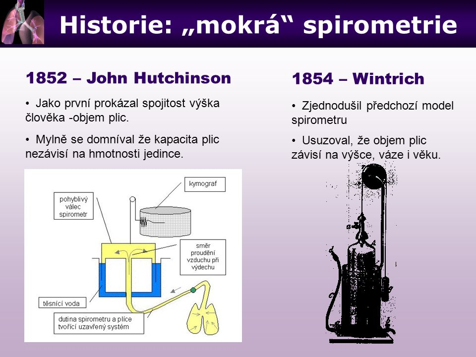 """Historie: """"mokrá"""" spirometrie 1852 – John Hutchinson Jako první prokázal spojitost výška člověka -objem plic. Mylně se domníval že kapacita plic nezáv"""