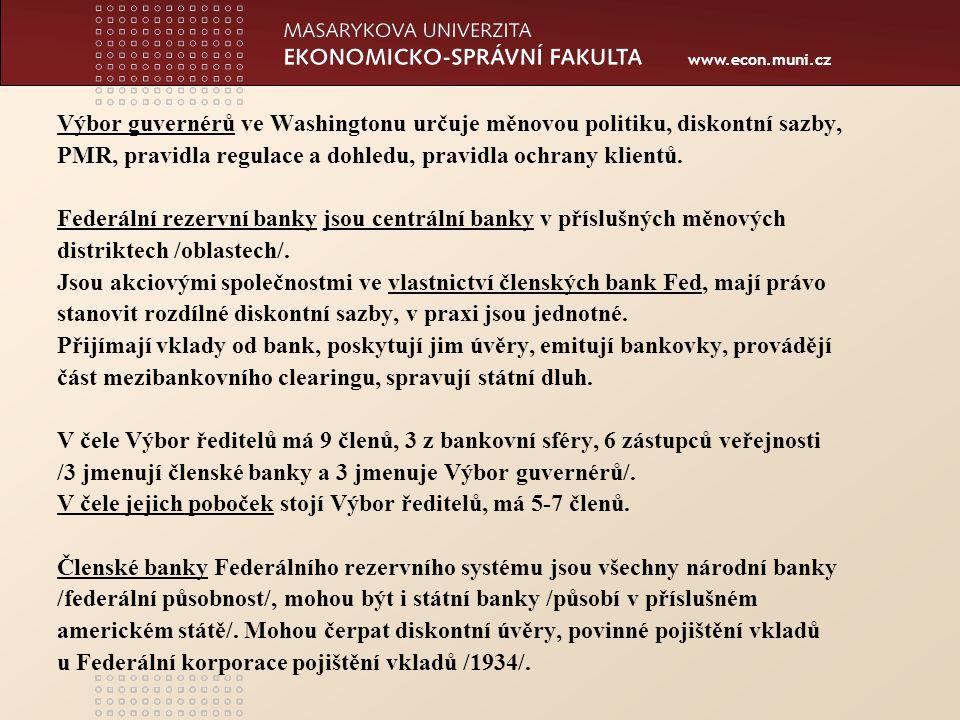 www.econ.muni.cz Druhý stupeň bankovního systému – znaky: Dualita –existence národních bank /national banks/, státních bank /state banks/ Unitární bankovnictví – existence obchodních bank s malým počtem poboček vlivem dlouhodobého právního omezení otevírání poboček ve státech mimo vydanou licenci /do roku 1997/, nyní omezeno pouze vlivem tendencí snižování nákladů a elektronického bankovnictví.
