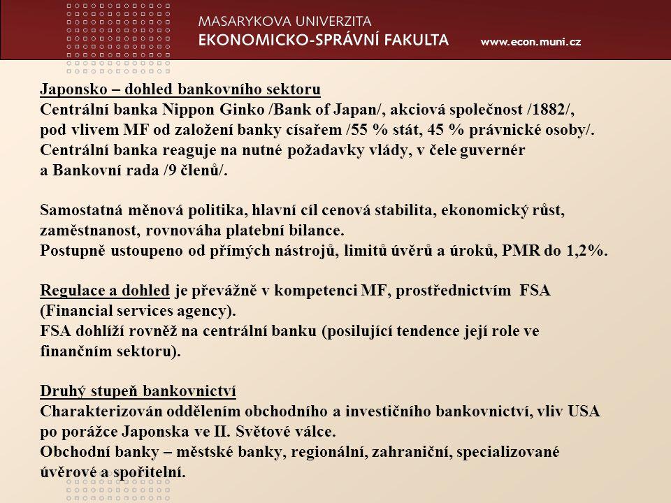 www.econ.muni.cz Japonsko – dohled bankovního sektoru Centrální banka Nippon Ginko /Bank of Japan/, akciová společnost /1882/, pod vlivem MF od založení banky císařem /55 % stát, 45 % právnické osoby/.