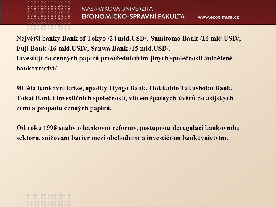 www.econ.muni.cz Největší banky Bank of Tokyo /24 mld.USD/, Sumitomo Bank /16 mld.USD/, Fuji Bank /16 mld.USD/, Sanwa Bank /15 mld.USD/.