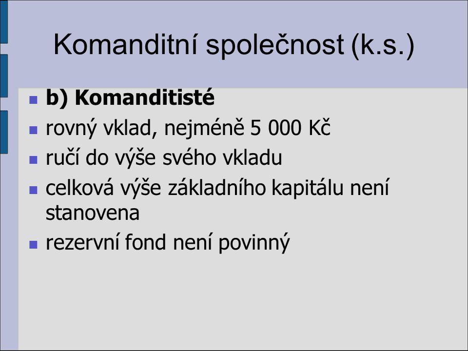 Komanditní společnost (k.s.) b) Komanditisté rovný vklad, nejméně 5 000 Kč ručí do výše svého vkladu celková výše základního kapitálu není stanovena r