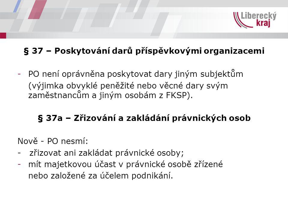 § 37 – Poskytování darů příspěvkovými organizacemi -PO není oprávněna poskytovat dary jiným subjektům (výjimka obvyklé peněžité nebo věcné dary svým zaměstnancům a jiným osobám z FKSP).