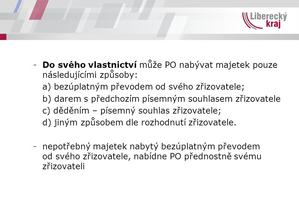 -Do svého vlastnictví může PO nabývat majetek pouze následujícími způsoby: a) bezúplatným převodem od svého zřizovatele; b) darem s předchozím písemný