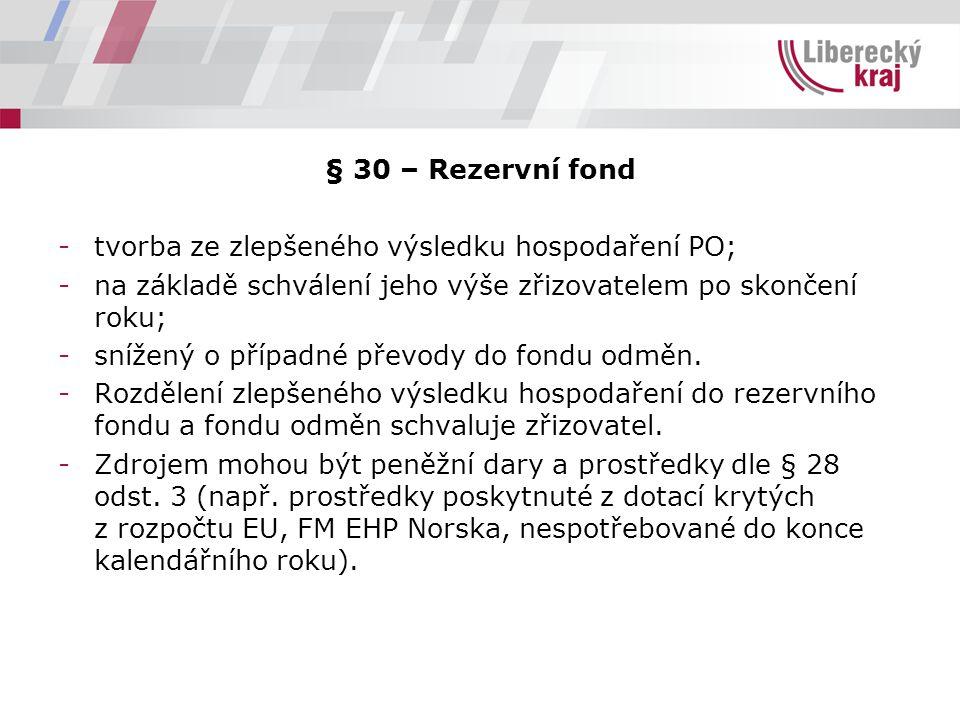§ 30 – Rezervní fond -tvorba ze zlepšeného výsledku hospodaření PO; -na základě schválení jeho výše zřizovatelem po skončení roku; -snížený o případné převody do fondu odměn.