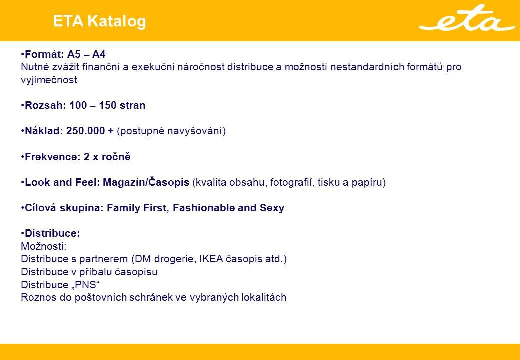 """ETA Katalog Formát: A5 – A4 Nutné zvážit finanční a exekuční náročnost distribuce a možnosti nestandardních formátů pro vyjímečnost Rozsah: 100 – 150 stran Náklad: 250.000 + (postupné navyšování) Frekvence: 2 x ročně Look and Feel: Magazín/Časopis (kvalita obsahu, fotografií, tisku a papíru) Cílová skupina: Family First, Fashionable and Sexy Distribuce: Možnosti: Distribuce s partnerem (DM drogerie, IKEA časopis atd.) Distribuce v příbalu časopisu Distribuce """"PNS Roznos do poštovních schránek ve vybraných lokalitách"""