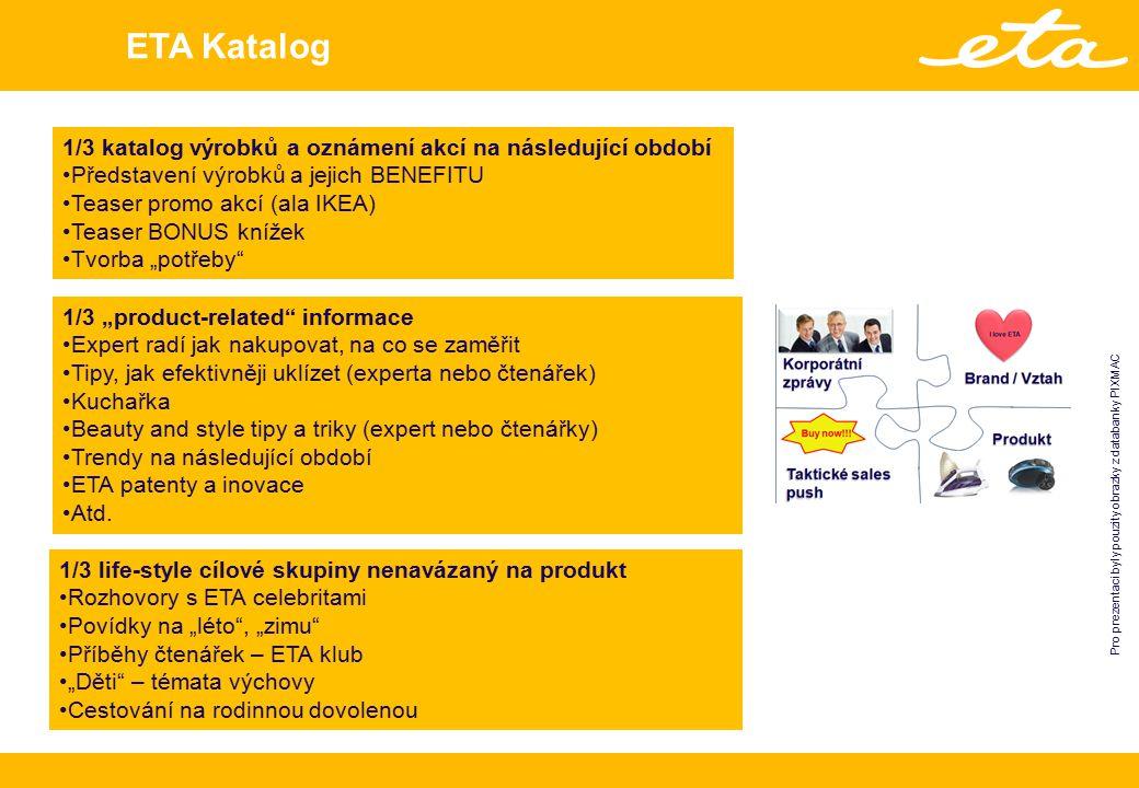"""ETA Katalog 1/3 katalog výrobků a oznámení akcí na následující období Představení výrobků a jejich BENEFITU Teaser promo akcí (ala IKEA) Teaser BONUS knížek Tvorba """"potřeby 1/3 life-style cílové skupiny nenavázaný na produkt Rozhovory s ETA celebritami Povídky na """"léto , """"zimu Příběhy čtenářek – ETA klub """"Děti – témata výchovy Cestování na rodinnou dovolenou 1/3 """"product-related informace Expert radí jak nakupovat, na co se zaměřit Tipy, jak efektivněji uklízet (experta nebo čtenářek) Kuchařka Beauty and style tipy a triky (expert nebo čtenářky) Trendy na následující období ETA patenty a inovace Atd."""