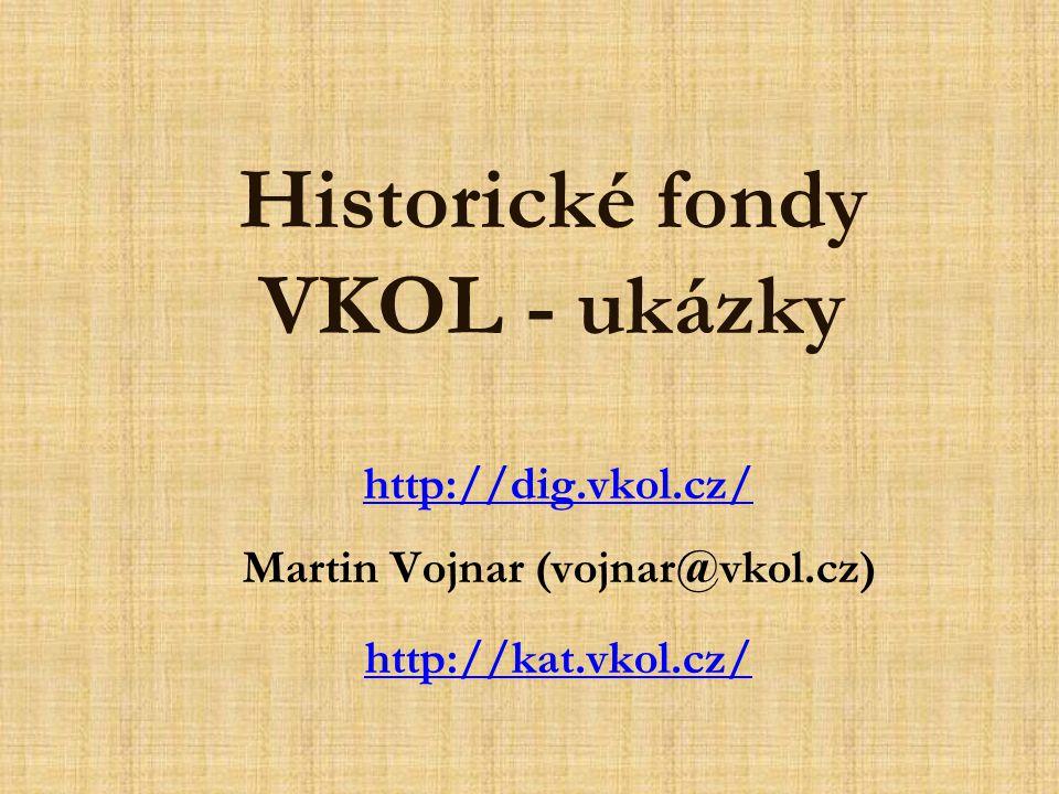 Historické fondy VKOL - ukázky http://dig.vkol.cz/ Martin Vojnar (vojnar@vkol.cz) http://kat.vkol.cz/